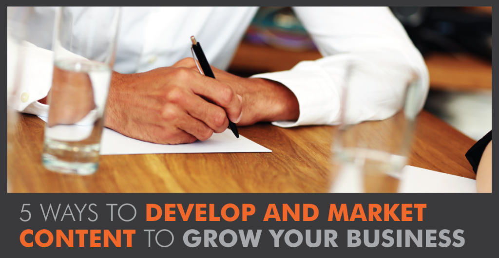 5 Ways to Develop and Market Content to Grow Your Business